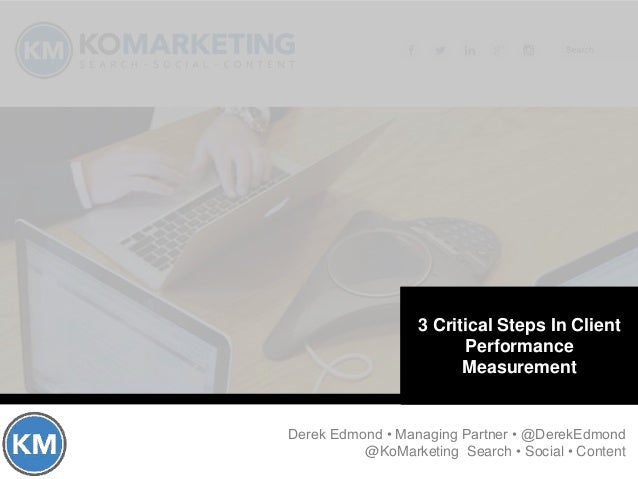 Critical Components of Client Performance Measurement Derek Edmond • Managing Partner • @DerekEdmond @KoMarketing Search •...