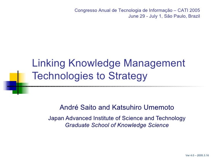 Linking Knowledge Management Technologies to Strategy André Saito  and  Katsuhiro Umemoto Japan Advanced Institute of Scie...