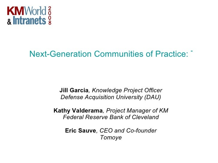 Next-Generation Communities of Practice: Taking KM to the Next Level with Web 2.0   Jill Garcia , Knowledge Project Office...