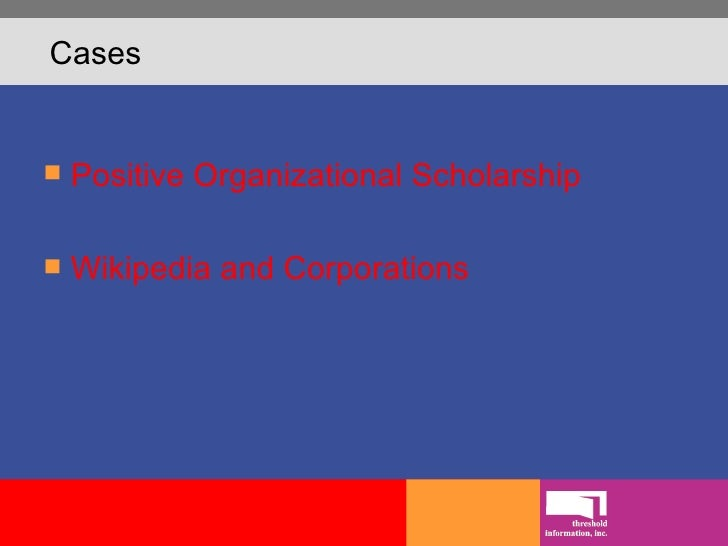 Cases <ul><li>Positive Organizational Scholarship </li></ul><ul><li>Wikipedia  and Corporations </li></ul>
