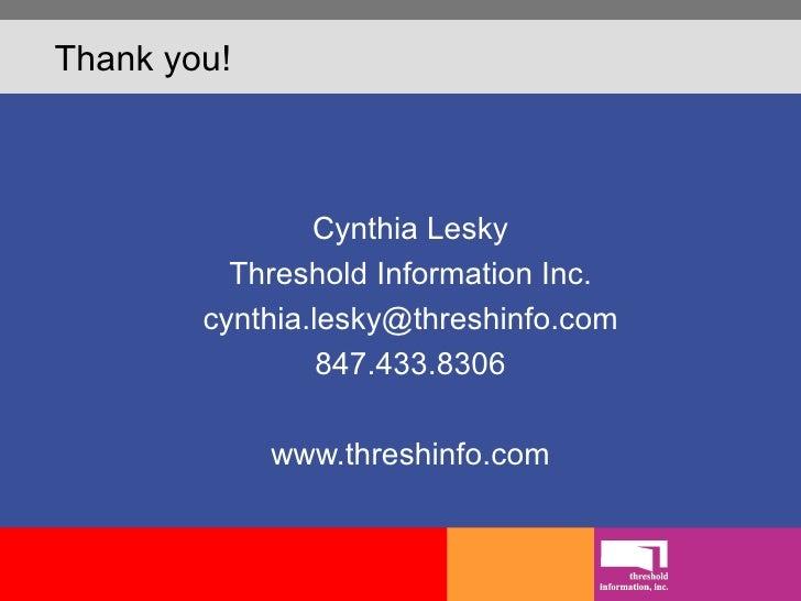 Thank you! <ul><li>Cynthia Lesky </li></ul><ul><li>Threshold Information Inc. </li></ul><ul><li>[email_address] </li></ul>...
