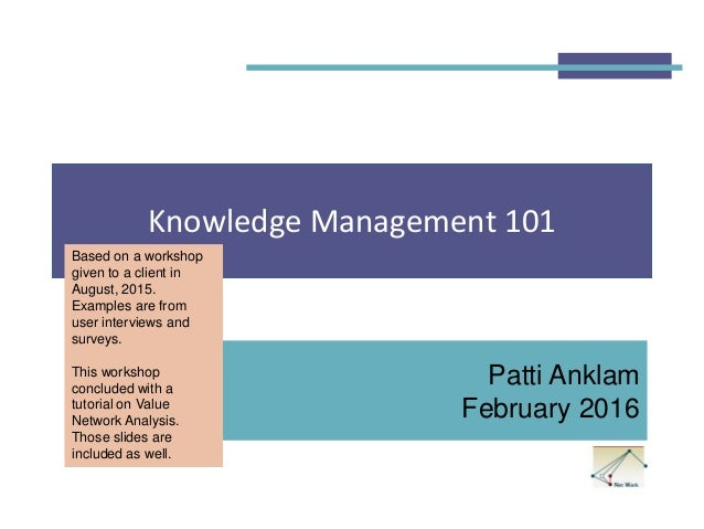 Knowledge Management 101 Patti Anklam February 2016 Based on a workshop given to a client in August, 2015. Examples are fr...