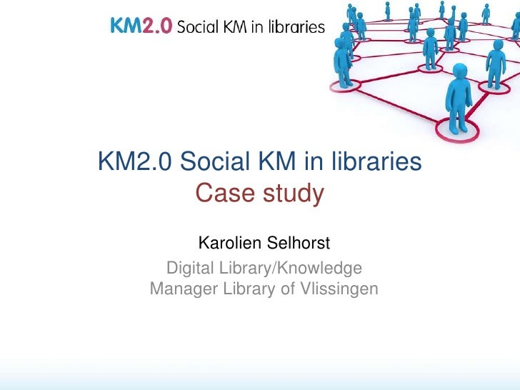 KM2.0 Social KM in libraries        Case study           Karolien Selhorst      Digital Library/Knowledge     Manager Libr...