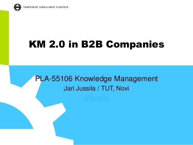KM 2.0 in B2B Companies  PLA-55106 Knowledge Management  Jari Jussila / TUT, Novi  @jjussila