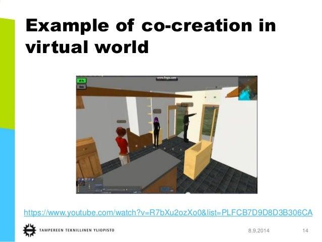 Example of co-creation in virtual world  8.9.2014 14  https://www.youtube.com/watch?v=R7bXu2ozXo0&list=PLFCB7D9D8D3B306CA