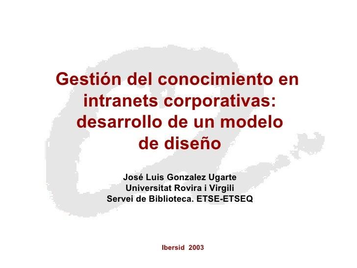 Ibersid  2003 Gestión del conocimiento en  intranets corporativas: desarrollo de un modelo  de diseño José Luis Gonzalez U...
