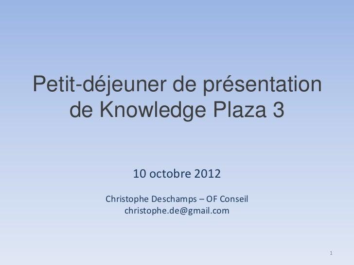 Petit-déjeuner de présentation    de Knowledge Plaza 3             10 octobre 2012       Christophe Deschamps – OF Conseil...