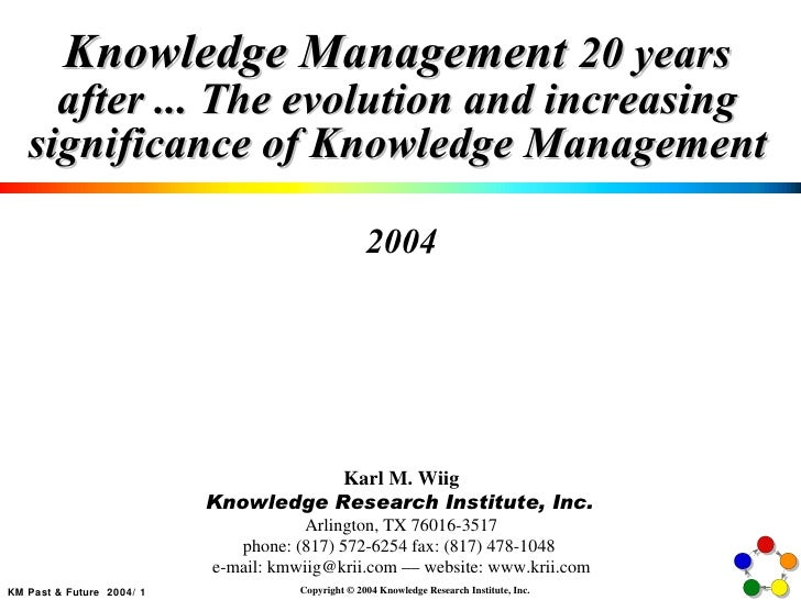 Knowledge Management  20 years after ... The evolution and increasing significance of Knowledge Management 2004 Karl M. Wi...