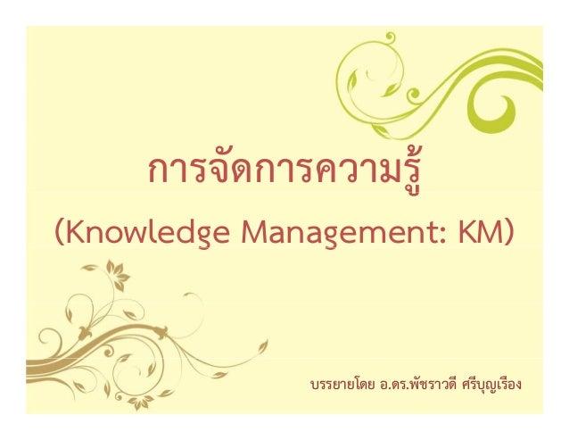 การจัดการความรูู้(Knowledge Management: KM)        g      g               บรรยายโดย อ.ดร.พัชราวดี ศรีบุญเรือง