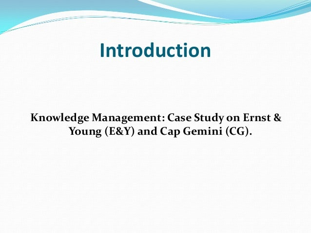 IntroductionKnowledge Management: Case Study on Ernst &      Young (E&Y) and Cap Gemini (CG).