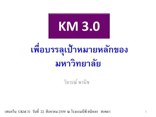 KM 3.0 วิจารณ์ พานิช เพื่อบรรลุเป้าหมายหลักของ มหาวิทยาลัย เสนอใน UKM 31 วันที่ 22 สิงหาคม 2559 ณ โรงแรมบีพี สมิหลา สงขลา 1