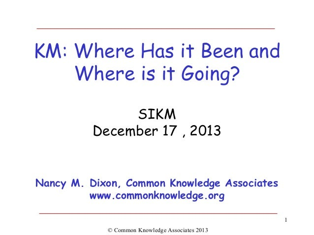 KM: Where Has it Been and Where is it Going? SIKM December 17 , 2013  Nancy M. Dixon, Common Knowledge Associates www.comm...