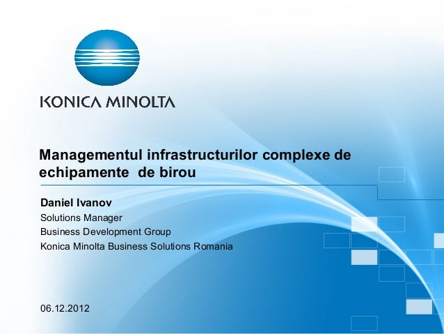 Managementul infrastructurilor complexe deechipamente de birouDaniel IvanovSolutions ManagerBusiness Development GroupKoni...