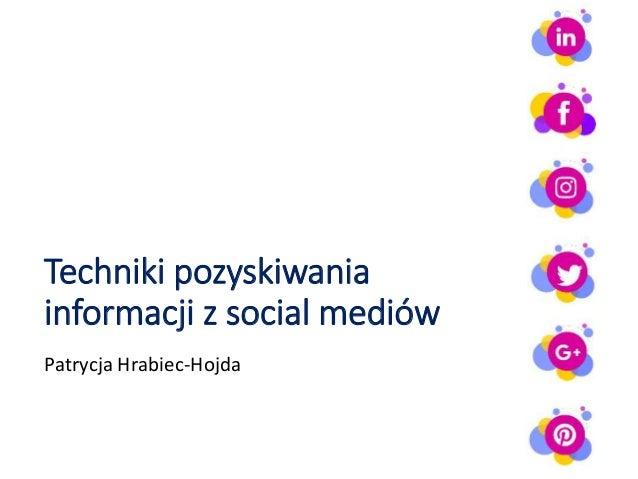 Techniki pozyskiwania informacji z social mediów Patrycja Hrabiec-Hojda