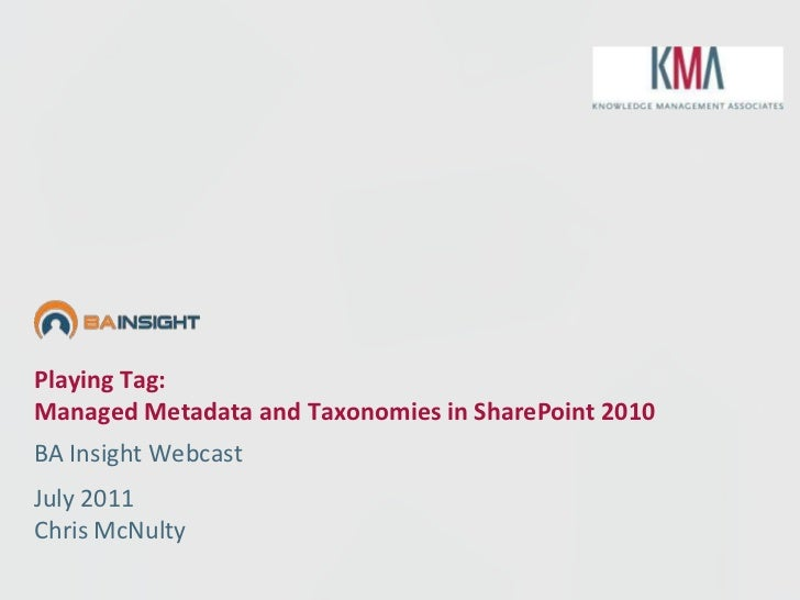 Playing Tag:Managed Metadata and Taxonomies in SharePoint 2010BA Insight WebcastJuly 2011Chris McNulty