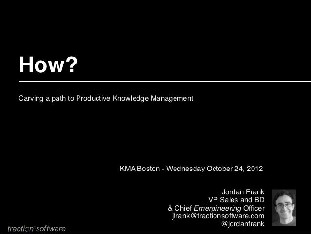 How?Carving a path to Productive Knowledge Management.                            KMA Boston - Wednesday October 24, 2012 ...