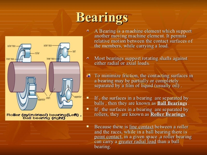 Bearings  <ul><li>A Bearing is a machine element which support another moving machine element. It permits relative motion ...
