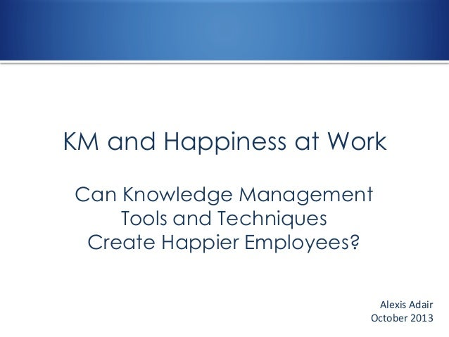 KM and Happiness at Work Can Knowledge Management Tools and Techniques Create Happier Employees? Alexis Adair October 2013