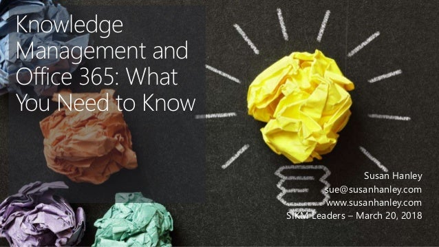 Knowledge Management and Office 365: What You Need to Know Susan Hanley sue@susanhanley.com www.susanhanley.com SIKM Leade...