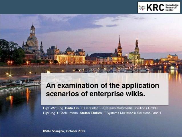 An examination of the application scenarios of enterprise wikis.Dipl.-Wirt.-Ing. Dada Lin, TU Dresden, T-Systems Multimedi...