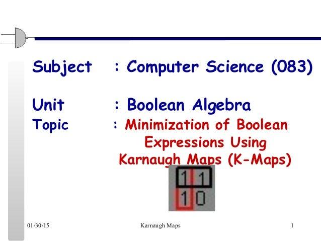 01/30/15 Karnaugh Maps 1 Subject : Computer Science (083) Unit : Boolean Algebra Topic : Minimization of Boolean Expressio...
