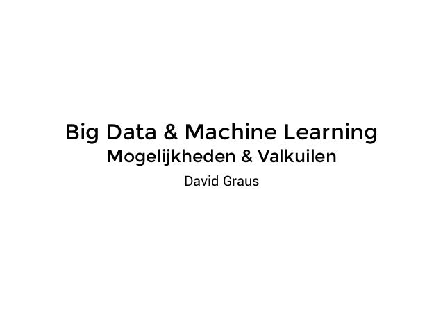 Big Data & Machine Learning Mogelijkheden & Valkuilen David Graus