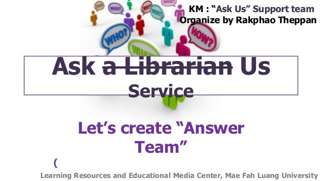 "Ask a Librarian Us Service Let's create ""Answer Team"" ( KM : ""Ask Us"" Support team Organize by Rakphao Theppan Learning Re..."