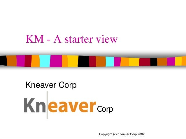 Kneaver Corp Copyright (c) Kneaver Corp 2007 KM - A starter view Kneaver Corp