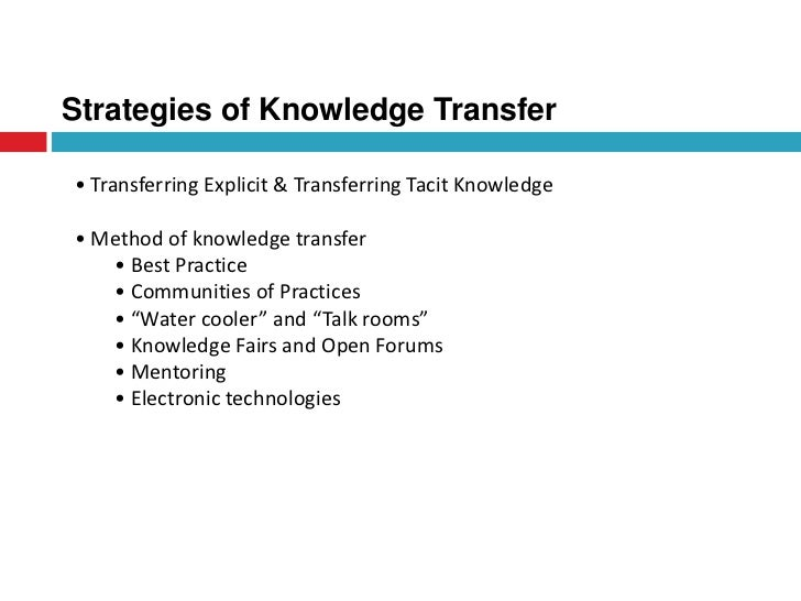tacit knowledge transfer Tacit knowledge transfer is a contentious subject in knowledge management (km) virtual teams and the increased use of ict to bridge the distance gap among participants further complicate the km process.