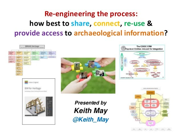 Re-engineering the process: how best to share, connect, re-use & provide access to archaeological information? Presented b...