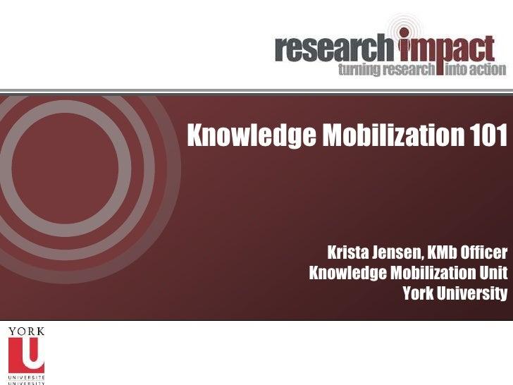 Knowledge Mobilization 101<br />Krista Jensen, KMb Officer<br />Knowledge Mobilization Unit<br />York University<br />