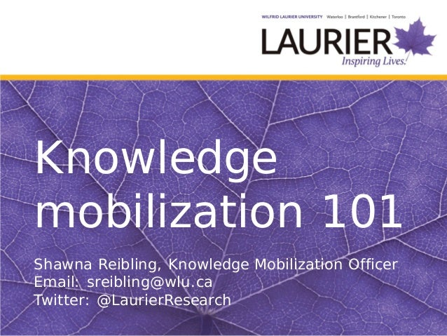 Knowledgemobilization 101Shawna Reibling, Knowledge Mobilization OfficerEmail: sreibling@wlu.caTwitter: @LaurierResearch
