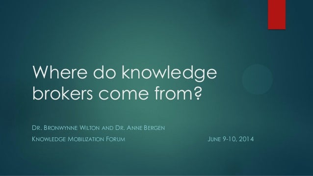 Where do knowledge brokers come from? DR. BRONWYNNE WILTON AND DR. ANNE BERGEN KNOWLEDGE MOBILIZATION FORUM JUNE 9-10, 2014
