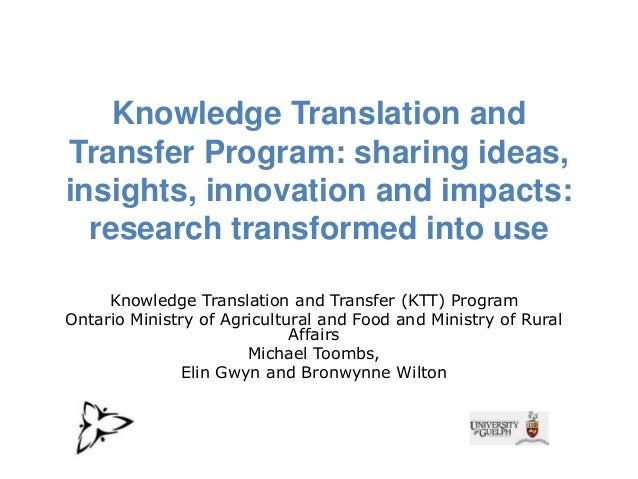 Knowledge Translation and Transfer Program: sharing ideas, insights, innovation and impacts: research transformed into use...