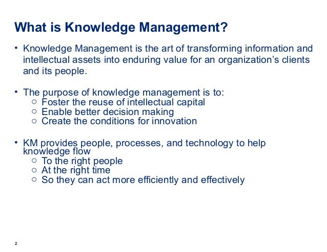 What is Knowledge Management? • Knowledge Management is the art of transforming information and intellectual assets into e...