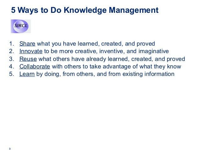 5 Ways to Do Knowledge Management 1. Share what you have learned, created, and proved 2. Innovate to be more creative, inv...