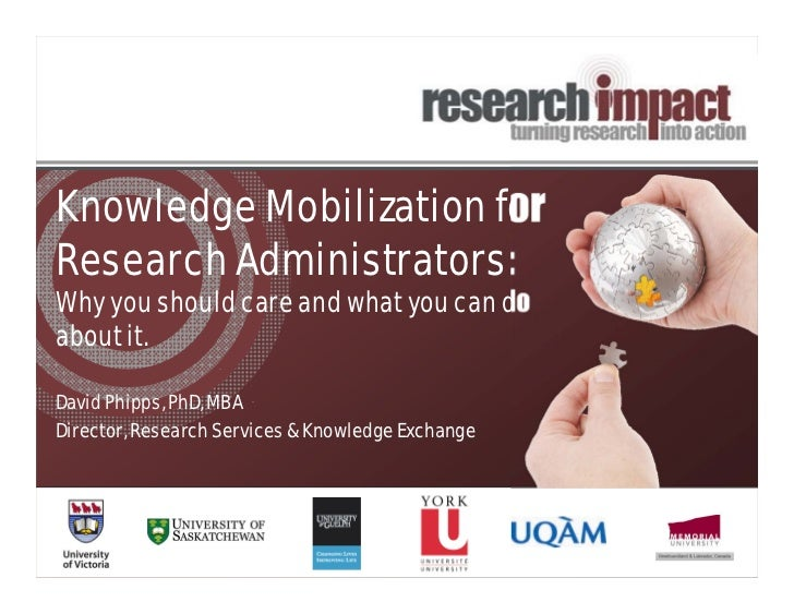 Knowledge Mobilization forResearch Administrators:Why you should care and what you can doabout it.David Phipps, PhD, MBADi...