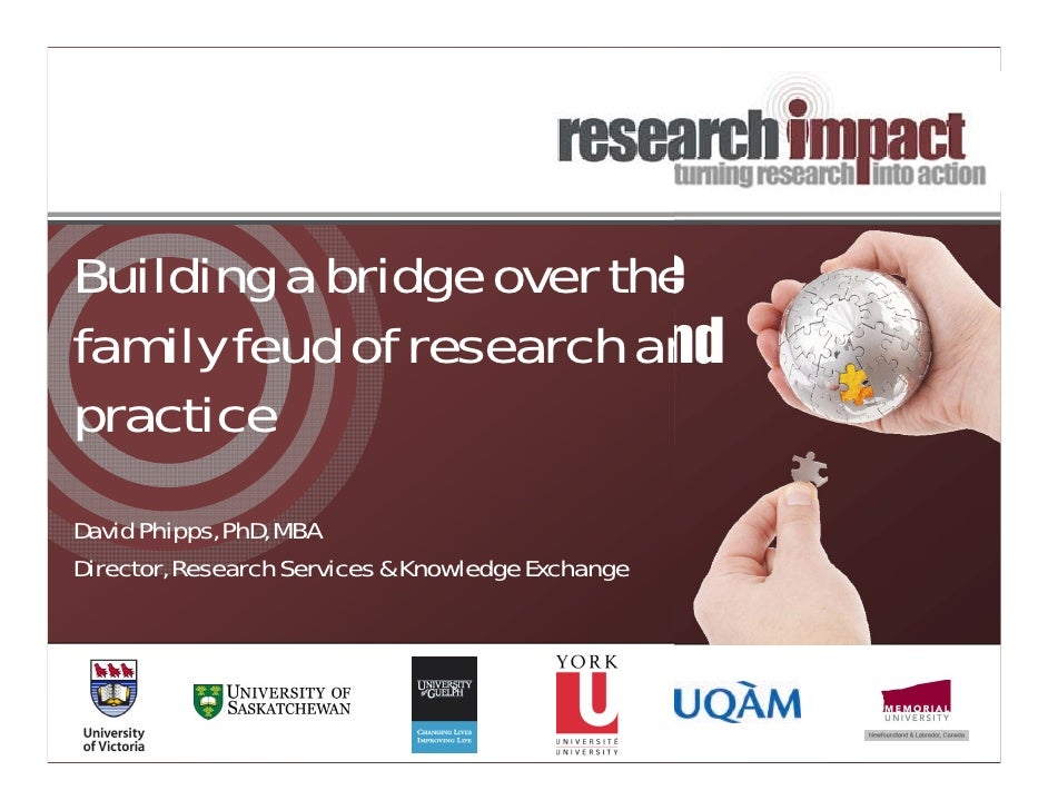 Building a bridge over thefamily feud of research andpracticeDavid Phipps, PhD, MBADirector, Research Services & Knowledge...