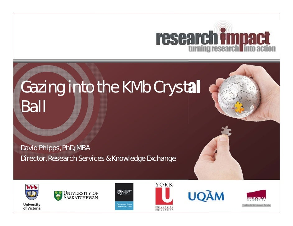 Gazing into the KMb CrystalBallDavid Phipps, PhD, MBADirector, Research Services & Knowledge Exchange