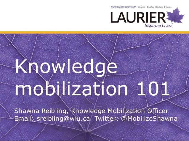 Knowledgemobilization 101Shawna Reibling, Knowledge Mobilization OfficerEmail: sreibling@wlu.ca Twitter: @MobilizeShawna
