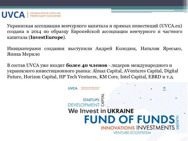 Украинская ассоциация венчурного капитала и прямых инвестиций (UVCA.eu) создана в 2014 по образцу Европейской ассоциации в...