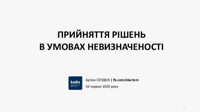 1 ПРИЙНЯТТЯ РІШЕНЬ В УМОВАХ НЕВИЗНАЧЕНОСТІ Артем СЕРДЮК   fb.com/ekartem 16 червня 2020 року