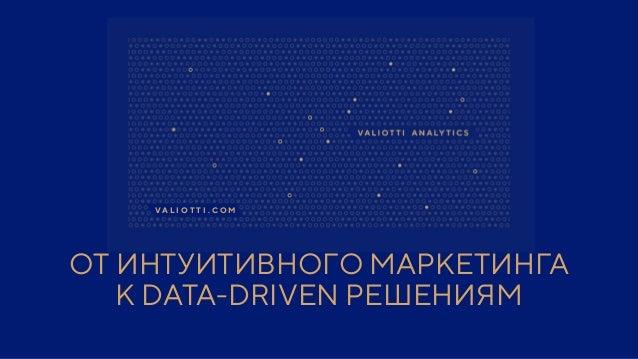 ОТ ИНТУИТИВНОГО МАРКЕТИНГА К DATA-DRIVEN РЕШЕНИЯМ V A L I O T T I . C O M