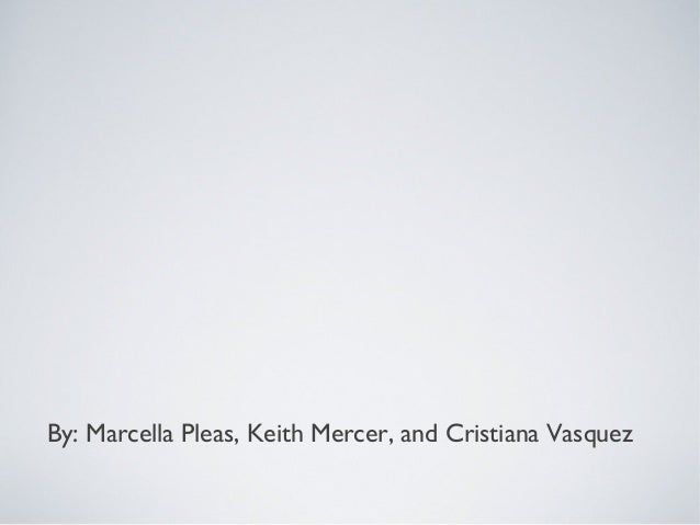 By: Marcella Pleas, Keith Mercer, and Cristiana Vasquez