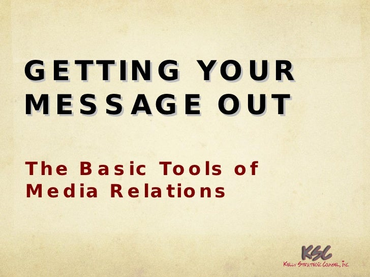 GETTING YOUR MESSAGE OUT The Basic Tools of Media Relations