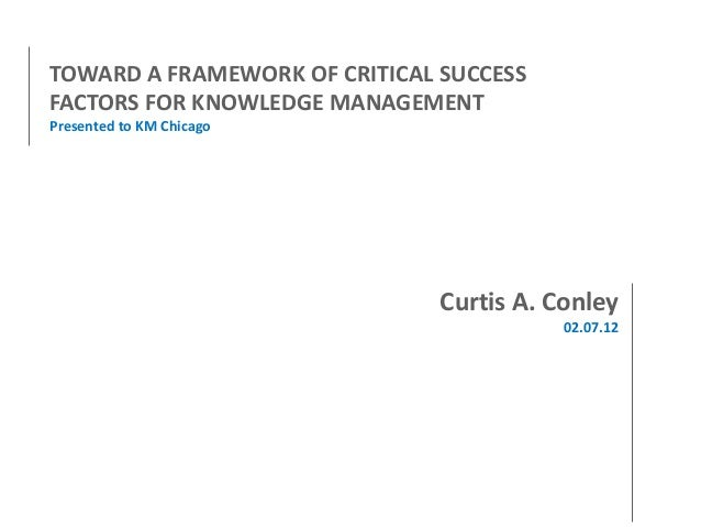 TOWARD A FRAMEWORK OF CRITICAL SUCCESS FACTORS FOR KNOWLEDGE MANAGEMENT Presented to KM Chicago  Curtis A. Conley 02.07.12