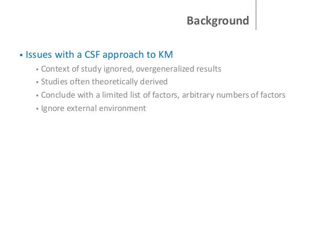 Background   Issues with a CSF approach to KM Context of study ignored, overgeneralized results  Studies often theoretic...