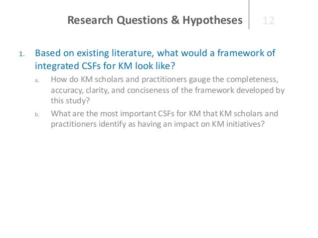 Research Questions & Hypotheses 1.  12  Based on existing literature, what would a framework of integrated CSFs for KM loo...