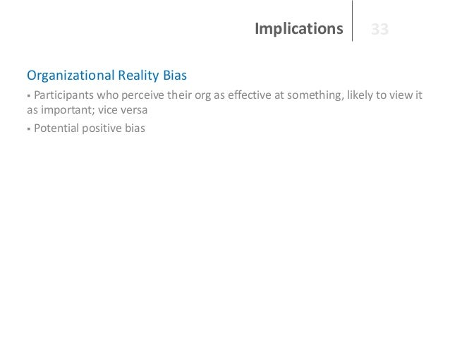 Implications  33  Organizational Reality Bias Participants who perceive their org as effective at something, likely to vie...