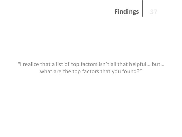 """Findings  37  """"I realize that a list of top factors isn't all that helpful… but… what are the top factors that you found?"""""""